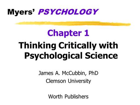 Myers' PSYCHOLOGY Chapter 1 Thinking Critically with Psychological Science James A. McCubbin, PhD Clemson University Worth Publishers.