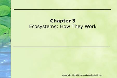 Chapter 3 Ecosystems: How They Work Copyright © 2008 Pearson Prentice Hall, Inc.