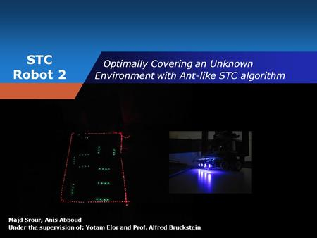 STC Robot 2 Majd Srour, Anis Abboud Under the supervision of: Yotam Elor and Prof. Alfred Bruckstein Optimally Covering an Unknown Environment with Ant-like.