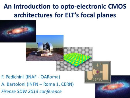 An Introduction to opto-electronic CMOS architectures for ELT's focal planes F. Pedichini (INAF - OARoma) A. Bartoloni (INFN – Roma 1, CERN) Firenze SDW.