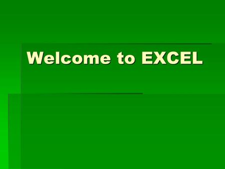 Welcome to EXCEL. What is Excel all about?  Data  Summarized  Charted  Charts.
