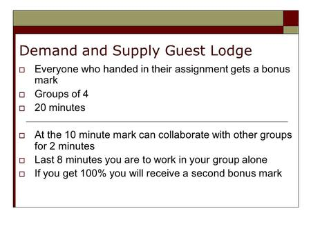 Demand and Supply Guest Lodge  Everyone who handed in their assignment gets a bonus mark  Groups of 4  20 minutes  At the 10 minute mark can collaborate.