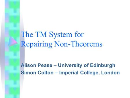 The TM System for Repairing Non-Theorems Alison Pease – University of Edinburgh Simon Colton – Imperial College, London.