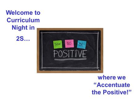 "Welcome to Curriculum Night in 2S… where we ""Accentuate the Positive!"""
