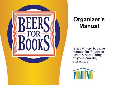 Organizer's Manual. Step 1: Identify The 1 st step is to find a place you think would be a good place for a Beers for Books event. Any place that serves.
