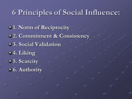 6 Principles of Social Influence: 1. Norm of Reciprocity 2. Commitment & Consistency 3. Social Validation 4. Liking 5. Scarcity 6. Authority.