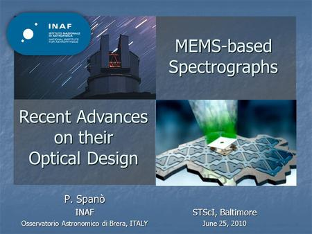 MEMS-based Spectrographs P. Spanò INAF Osservatorio Astronomico di Brera, ITALY Recent Advances on their Optical Design STScI, Baltimore June 25, 2010.
