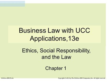 Business Law with UCC Applications,13e Chapter 1 Ethics, Social Responsibility, and the Law McGraw-Hill/Irwin Copyright © 2013 by The McGraw-Hill Companies,