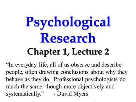 "Psychological Research Chapter 1, Lecture 2 ""In everyday life, all of us observe and describe people, often drawing conclusions about why they behave as."