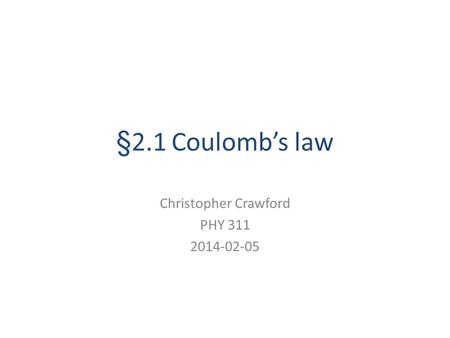 §2.1 Coulomb's law Christopher Crawford PHY 311 2014-02-05.