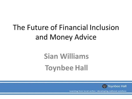 The Future of Financial Inclusion and Money Advice Sian Williams Toynbee Hall.