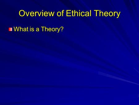 Overview of Ethical Theory What is a Theory?. Overview of Ethical Theory What is a Theory? Scientific theories: –Tool for describing our experience –Tool.