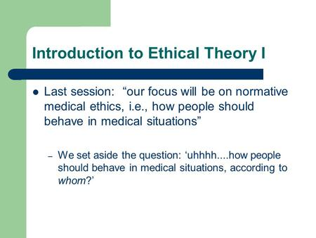 "Introduction to Ethical Theory I Last session: ""our focus will be on normative medical ethics, i.e., how people should behave in medical situations"" –"