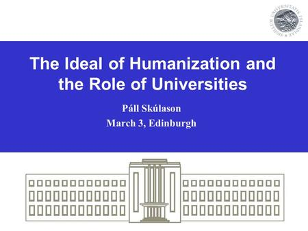 The Ideal of Humanization and the Role of Universities Páll Skúlason March 3, Edinburgh.