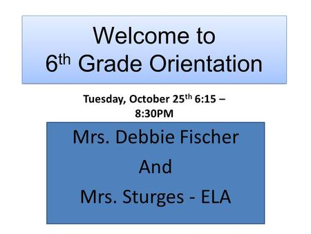 Welcome to 6 th Grade Orientation Mrs. Debbie Fischer And Mrs. Sturges - ELA Tuesday, October 25 th 6:15 – 8:30PM.