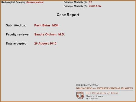 Case Report Submitted by:Pavit Bains, MS4 Faculty reviewer:Sandra Oldham, M.D. Date accepted:26 August 2010 Radiological Category:Principal Modality (1):