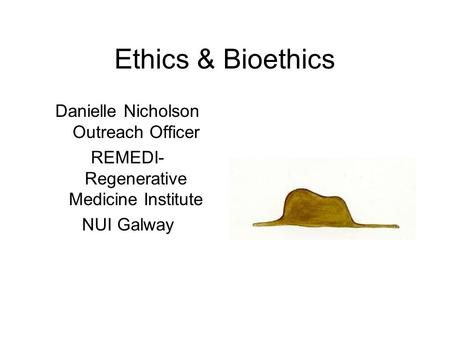 Ethics & Bioethics Danielle Nicholson Outreach Officer REMEDI- Regenerative Medicine Institute NUI Galway.