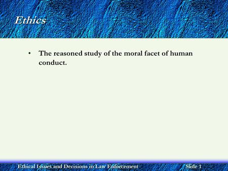 Ethical Issues and Decisions in Law Enforcement Slide 1 Ethics The reasoned study of the moral facet of human conduct.