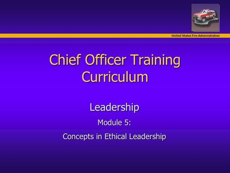 United States Fire Administration Chief Officer Training Curriculum Leadership Module 5: Concepts in Ethical Leadership.