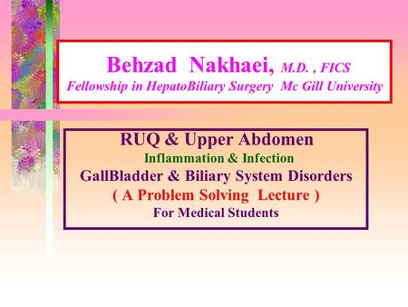 Behzad Nakhaei, M.D., FICS Fellowship in HepatoBiliary Surgery Mc Gill University RUQ & Upper Abdomen Inflammation & Infection GallBladder & Biliary System.
