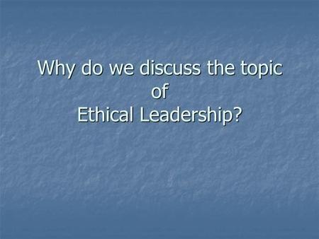 Why do we discuss the topic of Ethical Leadership?