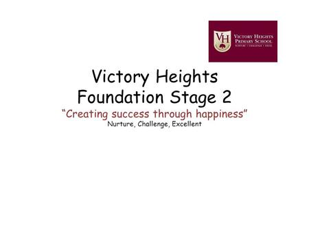 "Victory Heights Foundation Stage 2 ""Creating success through happiness"" Nurture, Challenge, Excellent."