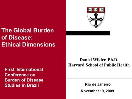 Ethical Issues in Health Research in Developing Countries Rio de Janeiro November 19, 2009 Daniel Wikler, Ph.D. Harvard School of Public Health The Global.
