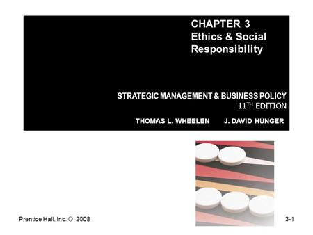 Prentice Hall, Inc. © 20083-1 STRATEGIC MANAGEMENT & BUSINESS POLICY 11 TH EDITION THOMAS L. WHEELEN J. DAVID HUNGER CHAPTER 3 Ethics & Social Responsibility.