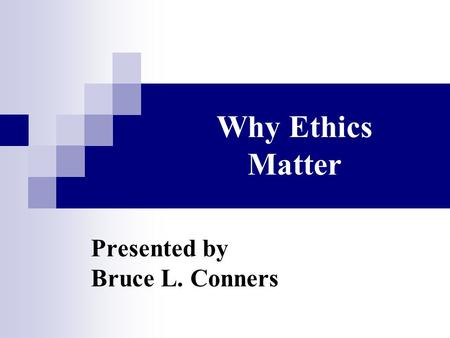 Why Ethics Matter Presented by Bruce L. Conners. PRESENTATION I.Why Ethics Matter II.Components of An Ethical Fitness Program III.How Ethical Principles.