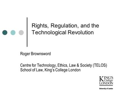 Rights, Regulation, and the Technological Revolution Roger Brownsword Centre for Technology, Ethics, Law & Society (TELOS) School of Law, King's College.
