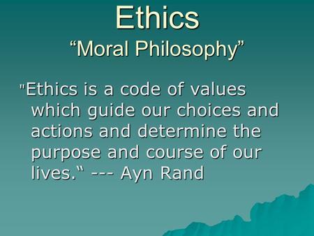 "Ethics ""Moral Philosophy""  Ethics is a code of values which guide our choices and actions and determine the purpose and course of our lives."" --- Ayn."