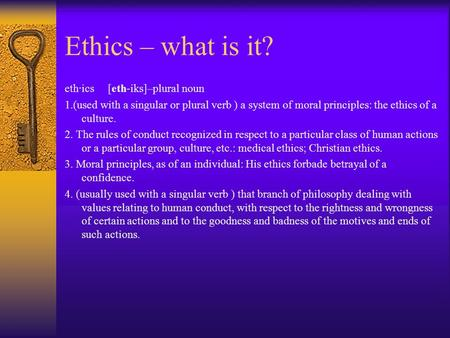 Ethics – what is it? eth·ics [eth-iks]–plural noun 1.(used with a singular or plural verb ) a system of moral principles: the ethics of a culture. 2. The.