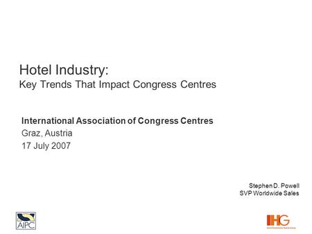 Hotel Industry: Key Trends That Impact Congress Centres International Association of Congress Centres Graz, Austria 17 July 2007 Stephen D. Powell SVP.