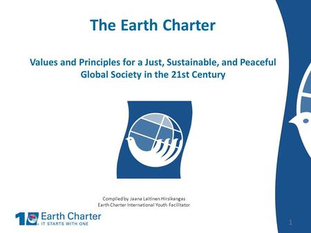 The Earth Charter Values and Principles for a Just, Sustainable, and Peaceful Global Society in the 21st Century 1 Compiled by Jaana Laitinen Hirsikangas.