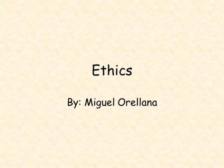Ethics By: Miguel Orellana. What are the ethics?