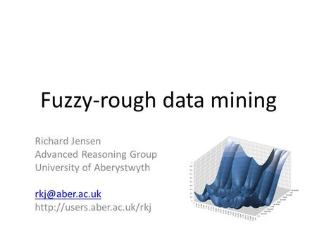 Fuzzy-rough data mining Richard Jensen Advanced Reasoning Group University of Aberystwyth