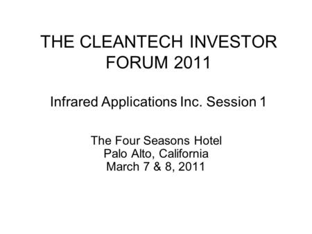 THE CLEANTECH INVESTOR FORUM 2011 Infrared Applications Inc. Session 1 The Four Seasons Hotel Palo Alto, California March 7 & 8, 2011.