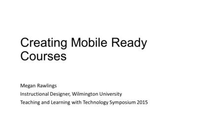 Creating Mobile Ready Courses Megan Rawlings Instructional Designer, Wilmington University Teaching and Learning with Technology Symposium 2015.
