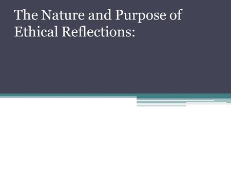 "The Nature and Purpose of Ethical Reflections:. Ethical Reflections The word ethics derived from the Greek word ""ethos"", which refers to character, guiding."