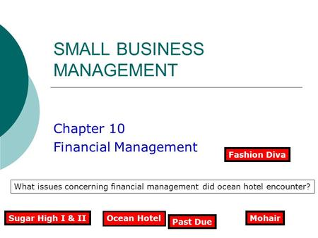 SMALL BUSINESS MANAGEMENT Chapter 10 Financial Management Ocean Hotel What issues concerning financial management did ocean hotel encounter? Sugar High.