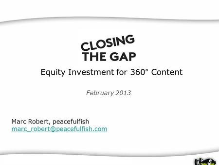 BINGER FILMLAB | Business Plans for Film Producers | 11.06.2010 | peacefulfish Equity Investment for 360° Content Marc Robert, peacefulfish