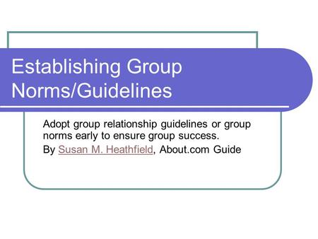 Establishing Group Norms/Guidelines Adopt group relationship guidelines or group norms early to ensure group success. By Susan M. Heathfield, About.com.