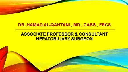 DR. HAMAD AL-QAHTANI, MD, CABS, FRCS ASSOCIATE PROFESSOR & CONSULTANT HEPATOBILIARY SURGEON.