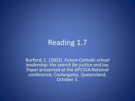 Reading 1.7 Burford, C. (2002). Future Catholic school leadership: the search for justice and joy. Paper presented at the APCSSA National conference, Coolangatta,