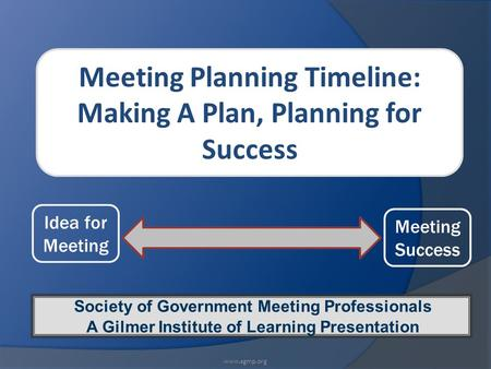 Meeting Planning Timeline: Making A Plan, Planning for Success Society of Government Meeting Professionals A Gilmer Institute of Learning Presentation.