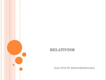 RELATIVISM Assoc. Prof. Dr. Şehnaz Şahinkarakaş. E THICAL R ELATIVISM Ethical Relativism: no universal/valid standards or rules can be used to guide or.