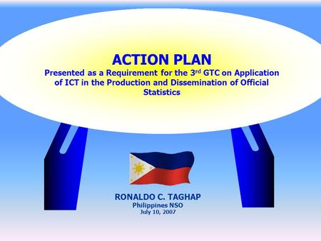 ACTION PLAN Presented as a Requirement for the 3 rd GTC on Application of ICT in the Production and Dissemination of Official Statistics RONALDO C. TAGHAP.