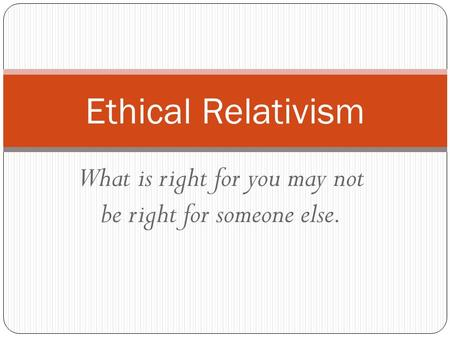 What is right for you may not be right for someone else. Ethical Relativism.