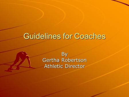 Guidelines for Coaches By Gertha Robertson Athletic Director.