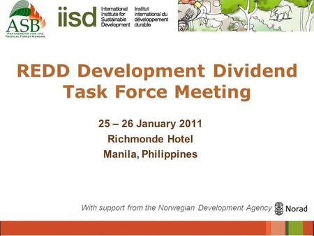 REDD Development Dividend Task Force Meeting 25 – 26 January 2011 Richmonde Hotel Manila, Philippines With support from the Norwegian Development Agency.